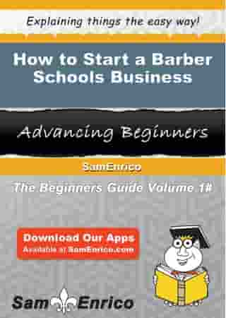 How to Start a Barber Schools Business: How to Start a Barber Schools Business by Randal Sullivan
