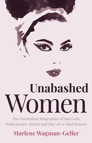 Unabashed Women: The Fascinating Biographies of Bad Girls, Seductresses, Rebels and One-of-a-Kind Women by Marlene Wagman-Geller