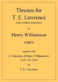 Threnos for T. E. Lawrence and other writings, together with A Criticism of Henry Williamson's…