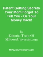 Patent Getting Secrets Your Mom Forgot To Tell You - Or Your Money Back! by Editorial Team Of MPowerUniversity.com