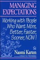 Managing Expectations: Working with People Who Want More, Better, Faster, Sooner, NOW! by Naomi Karten