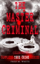 THE MASTER CRIMINAL – Complete True Crime Series (Illustrated): The History of Felix Gryde, Notorious Master Criminal by Fred M. White