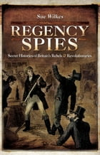 Regency Spies: Secret Histories of Britain's Rebels & Revolutionaries by Sue Wilkes