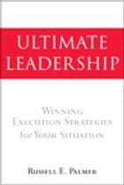 Ultimate Leadership: Winning Execution Strategies for Your Situation by Russell E. Palmer