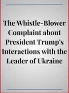 The Whistle-Blower Complaint about President Trump's Interactions with the Leader of Ukraine by anonymous