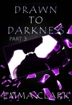 Drawn to Darkness Part 3 by Emma Clark