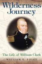 Wilderness Journey: The Life of William Clark by William E. Foley