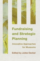 Fundraising and Strategic Planning: Innovative Approaches for Museums by Juilee Decker