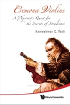 Cremona Violins: A Physicist's Quest for the Secrets of Stradivari(With DVD-ROM) by Kameshwar C Wali