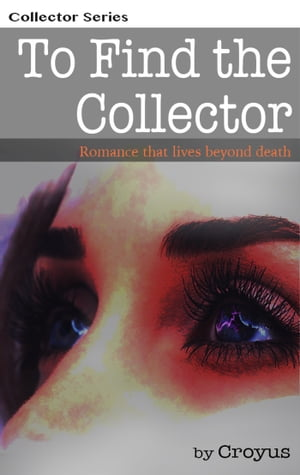 To Find The Collector: Romance that lives beyond death by Croyus