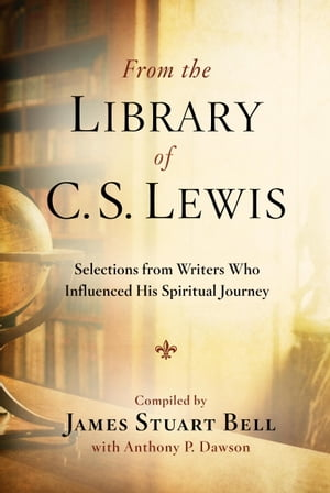 From the Library of C. S. Lewis Selections from Writers Who Influenced His Spiritual Journey