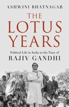 The Lotus Years: Political Life in India in the Time of Rajiv Gandhi