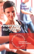 Everyday Eurythmy: Exercises to Calm, Strengthen and Centre. A Workbook for Daily Practice by Sivan Karnieli