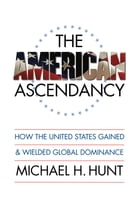 The American Ascendancy: How the United States Gained and Wielded Global Dominance by Michael H. Hunt