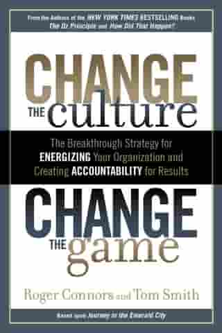 Change the Culture, Change the Game: The Breakthrough Strategy for Energizing Your Organization and Creating Accounta bility for Results by Roger Connors