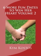 6 More Fun Dates to Win Her Heart Volume 2 by Kym Kostos