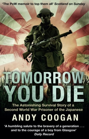 Tomorrow You Die The Astonishing Survival Story of a Second World War Prisoner of the Japanese
