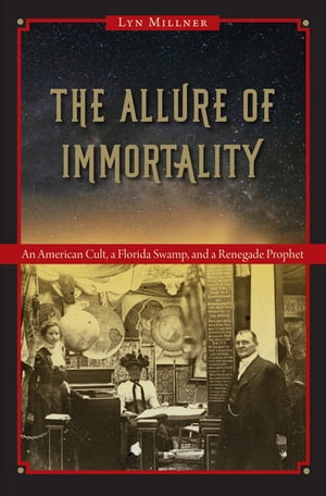 The Allure of Immortality An American Cult,  a Florida Swamp,  and a Renegade Prophet