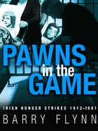 Pawns in the Game: Irish Hunger Strikes 1912–1981 by Barry Flynn