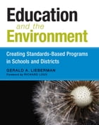 Education and the Environment: Creating Standards-Based Programs in Schools and Districts by Gerald A. Lieberman