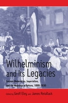 Wilhelminism and Its Legacies: German Modernities, Imperialism, and the Meanings of Reform, 1890-1930 by Geoff Eley