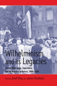 Wilhelminism and Its Legacies: German Modernities, Imperialism, and the Meanings of Reform, 1890…