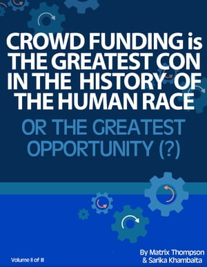Crowd Funding Is The Greatest Con In The History Of The Human Race Or The Greatest Opportunity by Matrix Thompson
