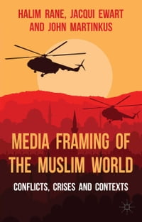 Media Framing of the Muslim World: Conflicts, Crises and Contexts