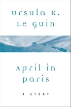 April in Paris: A Story by Ursula K. Le Guin