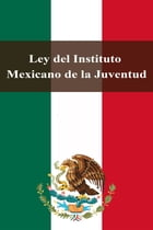 Ley del Instituto Mexicano de la Juventud by Estados Unidos Mexicanos