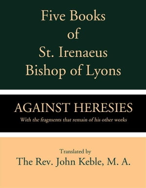 Five Books of St. Irenaeus Bishop of Lyons: Against Heresies with the Fragments that Remain of His Other Works