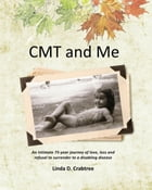 CMT and Me: An Intimate 75-year Journey of Love, Loss and Refusal to Surrender to a Disabling Disease by Linda D. Crabtree