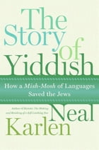 The Story of Yiddish: How a Mish-Mosh of Languages Saved the Jews by Neal Karlen