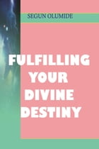 Fulfilling Your Divine Destiny by SEGUN  OLUMIDE