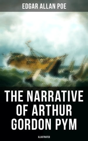 The Narrative of Arthur Gordon Pym (Illustrated): A Story of Shipwreck, Mutiny & Mysteries of South Sea (Including Biography of the Author) by Edgar Allan Poe