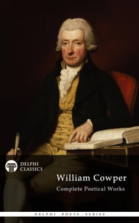 Complete Poetical Works of William Cowper (Delphi Classics)