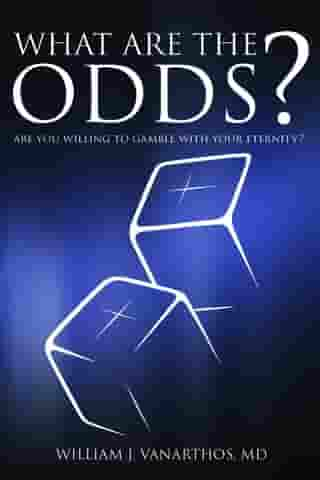 What Are the Odds?: Are You Willing to Gamble with Your Eternity? by William J Vanarthos M.D.