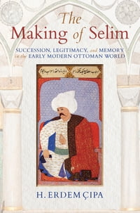 The Making of Selim: Succession, Legitimacy, and Memory in the Early Modern Ottoman World
