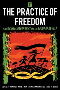The Practice of Freedom: Anarchism, Geography, and the Spirit of Revolt