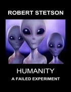 Humanity, a Failed Experiment by Robert Stetson