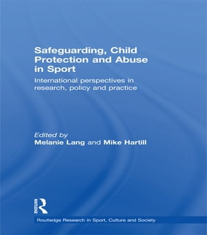 Safeguarding,  Child Protection and Abuse in Sport International Perspectives in Research,  Policy and Practice