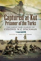 Captured at Kut, Prisoner of the Turks: The Great War Diaries of Colonel William Spackman by Colonel   Spackman