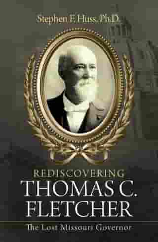 Rediscovering Thomas C. Fletcher: The Lost Missouri Governor by Stephen F. Huss Ph.D.
