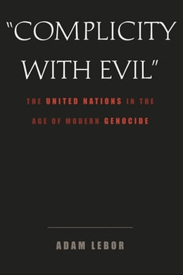 "Book ""Complicity with Evil"": The United Nations in the Age of Modern Genocide by Adam LeBor"