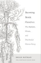 Becoming Beside Ourselves: The Alphabet, Ghosts, and Distributed Human Being by Brian Rotman
