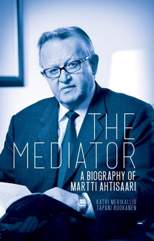 The Mediator A Biography of Martti Ahtisaari