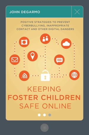 Keeping Foster Children Safe Online Positive Strategies to Prevent Cyberbullying,  Inappropriate Contact,  and Other Digital Dangers