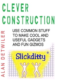 Clever Construction: Use Common Stuff To Make Cool And Useful