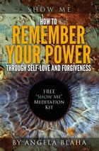 Show Me: How to Remember Your Power through Self-Love and Forgiveness by Angela Blaha