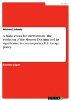 A blanc check for intervention - the evolution of the Monroe Doctrine and its significance in contemporary U.S. foreign policy: the evolution of the M by Michael Schmid